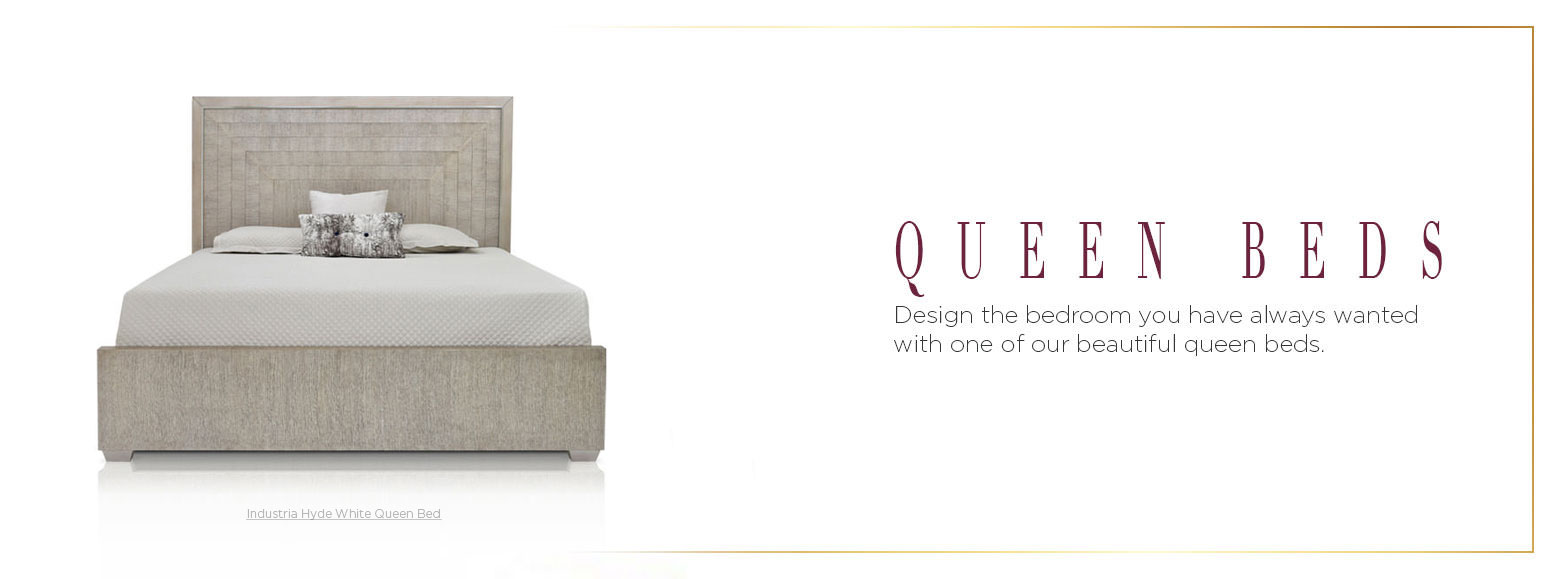 Queen beds. Design the bedroom you have always wanted with one of our beautiful queen beds.