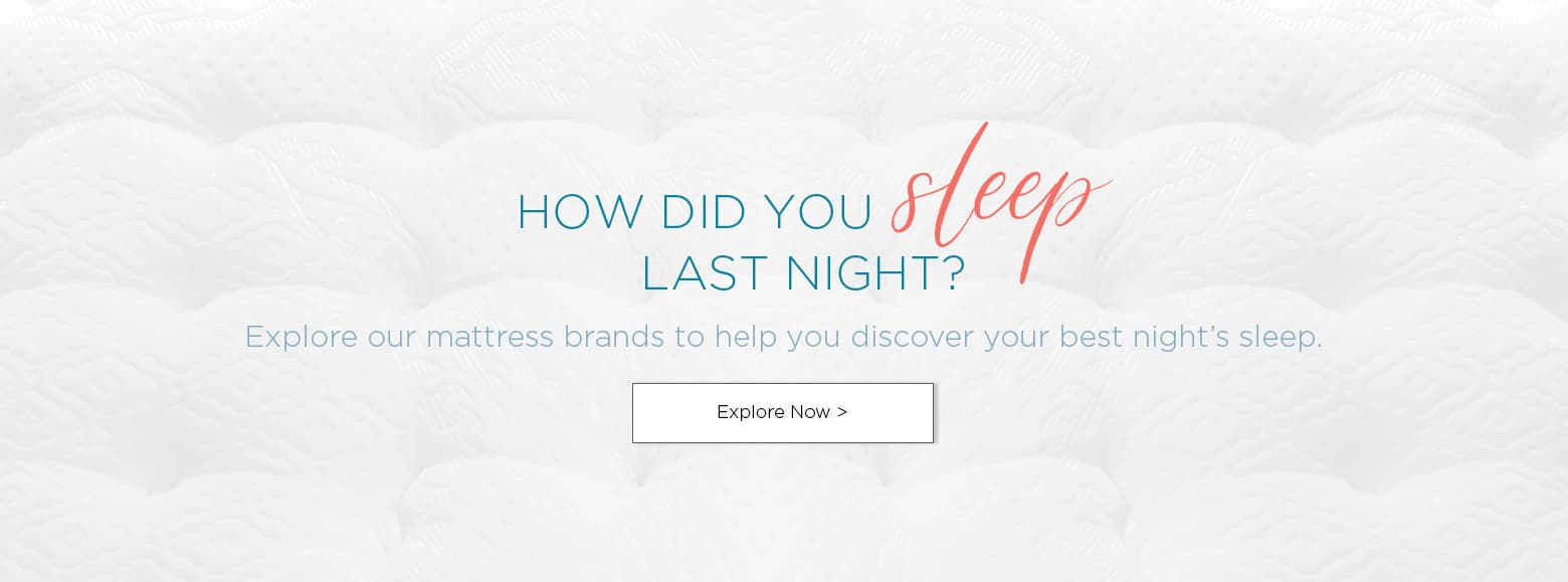 How did you sleep last night? Explore our mattress brands to help you discover your best night's sleep. Explore now
