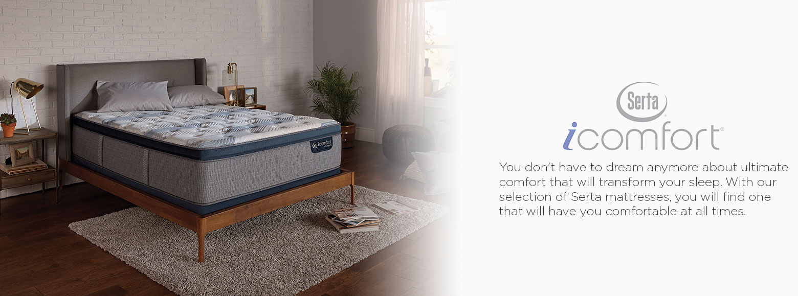 Serta icomfort. You don't have to dream anymore about ultimate comfort that will transform your sleep. With our selection of Serta mattresses, you will find one that will have you comfortable at all times.